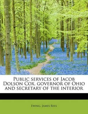 Public Services of Jacob Dolson Cox, Governor of Ohio and Secretary of the Interior by Ewing James Rees