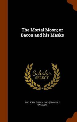 The Mortal Moon; Or Bacon and His Masks by John Elisha 1840- [From Old Catalo Roe