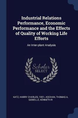 Industrial Relations Performance, Economic Performance and the Effects of Quality of Working Life Efforts by Harry Charles Katz