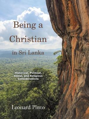 Being a Christian in Sri Lanka: Historical, Political, Social, and Religious Considerations by Leonard Pinto