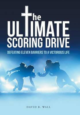The Ultimate Scoring Drive: Defeating Eleven Barriers to a Victorious Life by David B Wall