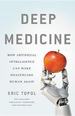 Deep Medicine: How Artificial Intelligence Can Make Healthcare Human Again by Eric Topol
