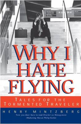 Why I Hate Flying: Tales for the Tormented Traveler by Henry Mintzberg