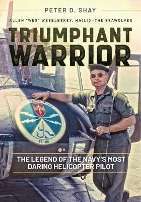 Triumphant Warrior: The Legend of the Navy's Most Daring Helicopter Pilot by Peter Shay