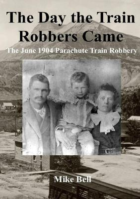 The Day The Train Robbers Came: The June 1904 Parachute Train Robbery by Mike Bell