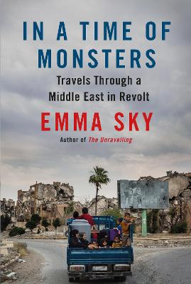 In A Time Of Monsters: Travels Through a Middle East in Revolt by Emma Sky