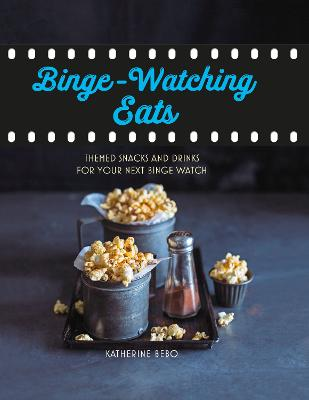 Binge-Watching Eats: Themed Snacks and Drinks for Your Next Binge Watch by Katherine Bebo