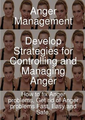Anger Management - Develop Strategies for Controlling and Managing Anger. How to Fix Anger Problems, Get Rid of Anger Problems Fast, Easy and Safe. by Lisa Adams