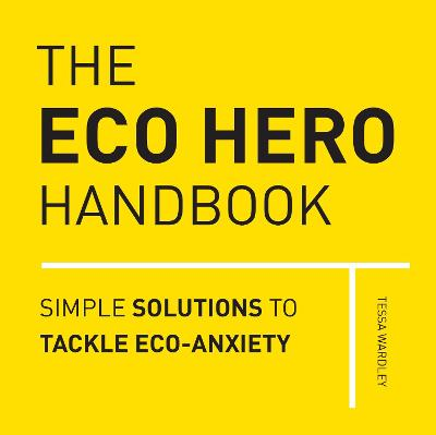 The Eco Hero Handbook: Simple Solutions to Tackle Eco-Anxiety by Tessa Wardley
