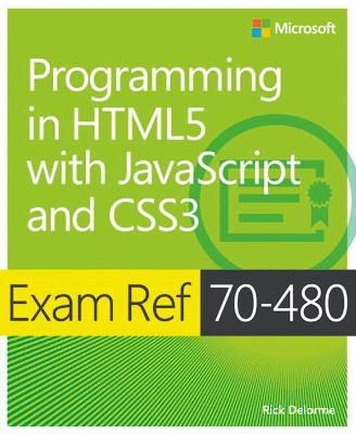 Programming in HTML5 with JavaScript and CSS3: Exam Ref 70-480 by Rick Delorme