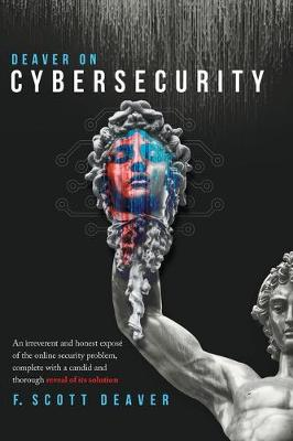 Deaver on Cybersecurity: An irreverent and honest expose of the online security problem, complete with a candid and thorough reveal of its solution by Frederic Scott Deaver