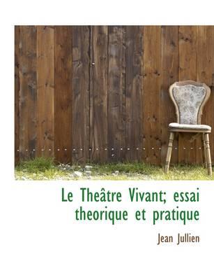Le Th Tre Vivant; Essai Th Orique Et Pratique by Jean Jullien