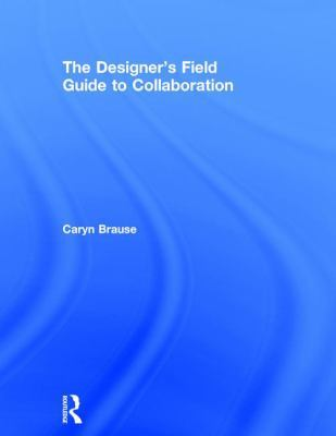 The Designer's Field Guide to Collaboration by Caryn Brause