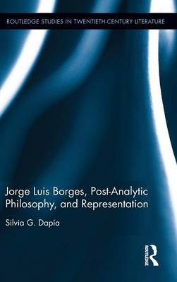 Jorge Luis Borges, Post-Analytic Philosophy, and Representation by Silvia G. Dapia