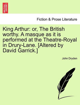 King Arthur: Or, the British Worthy. a Masque as It Is Performed at the Theatre-Royal in Drury-Lane. [Altered by David Garrick.] book