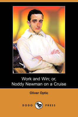 Work and Win; Or, Noddy Newman on a Cruise (Dodo Press) by Professor Oliver Optic