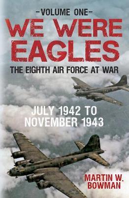 We Were Eagles Volume One by Martin W. Bowman