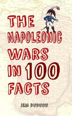 The Napoleonic Wars in 100 Facts by Jem Duducu