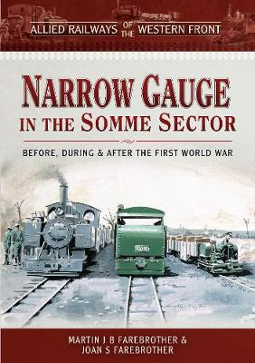 Allied Railways of the Western Front - Narrow Gauge in the Somme Sector: Before, During and After the First World War by Farebrother, Martin J B