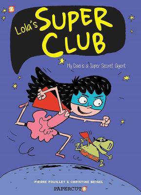 Lola's Super Club #1: My Dad is a Super Secret Agent by Christine Beigel