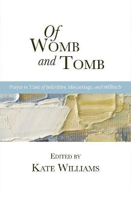 Of Womb and Tomb: Prayer in Time of Infertility, Miscarriage, and Stillbirth by Kate Williams