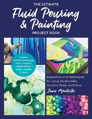 The Ultimate Fluid Pouring & Painting Project Book: Inspiration and Techniques for using Alcohol Inks, Acrylics, Resin, and more; Create colorful paintings, resin coasters, agate slices, vases, vessels & more by Jane Monteith