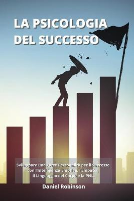 La Psicologia del Successo - Psychology of Success: Sviluppare una Forte Personalita per il Successo con l'Intelligenza Emotiva, l'Empatia, il Linguaggio del Corpo e la PNL. by Daniel Robinson