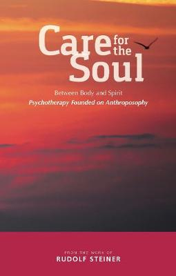 Care for the Soul: Between Body and Spirit - Psychotherapy Founded on Anthroposophy by Rudolf Steiner