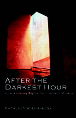 After the Darkest Hour: How Suffering Begins the Journey to Wisdom by Kathleen A. Brehony