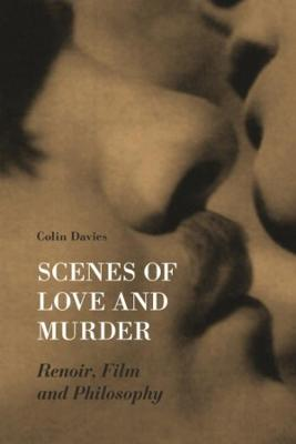 Scenes of Love and Murder - Renoir, Film and Philosophy by Colin Davis