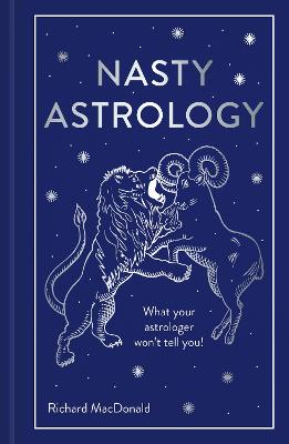 Nasty Astrology: What your astrologer won't tell you! by Richard MacDonald