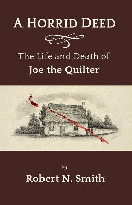 A Horrid Deed: The Life and Death of Joe the Quilter by Robert Smith