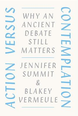 Action versus Contemplation: Why an Ancient Debate Still Matters by Jennifer Summit