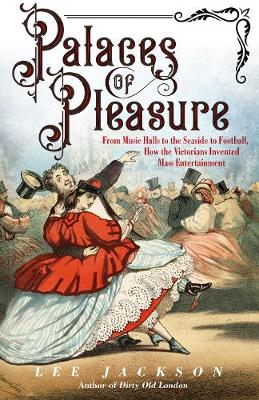 Palaces of Pleasure: From Music Halls to the Seaside to Football, How the Victorians Invented Mass Entertainment by Lee Jackson