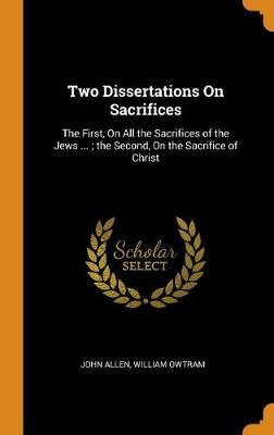 Two Dissertations on Sacrifices: The First, on All the Sacrifices of the Jews ...; The Second, on the Sacrifice of Christ by John Allen