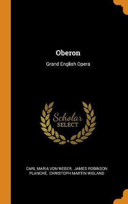 Oberon: Grand English Opera by Carl Maria Von Weber