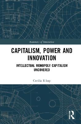 Capitalism, Power and Innovation: Intellectual Monopoly Capitalism Uncovered by Cecilia Rikap