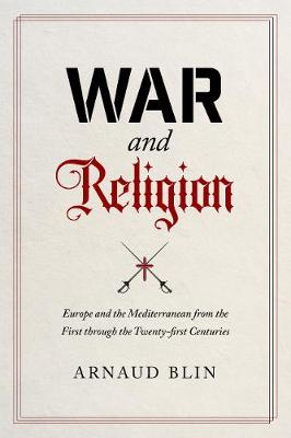 War and Religion: Europe and the Mediterranean from the First through the Twenty-first Centuries by Arnaud Blin