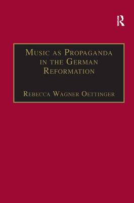 Music as Propaganda in the German Reformation by Rebecca Wagner Oettinger