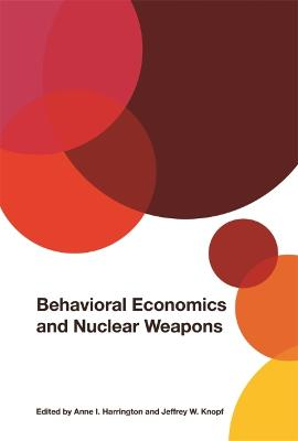 Behavioral Economics and Nuclear Weapons by Anne I. Harrington