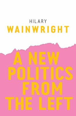 A New Politics from the Left by Hilary Wainwright