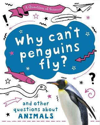 A Question of Science: Why can't penguins fly? And other questions about animals by Anna Claybourne