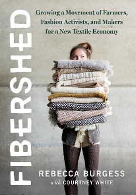 Fibershed: Growing a Movement of Farmers, Fashion Activists, and Makers for a New Textile Economy by Rebecca Burgess