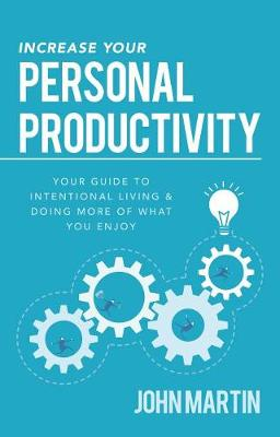 Increase Your Personal Productivity: Your Guide to Intentional Living & Doing More of What You Enjoy by John Martin