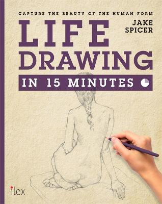 Life Drawing in 15 Minutes by Jake Spicer