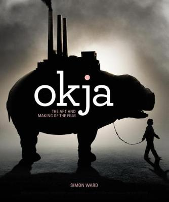 Okja: The Art and Making of the Film by Simon Ward