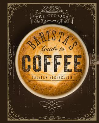 The Curious Barista's Guide to Coffee by Tristan Stephenson