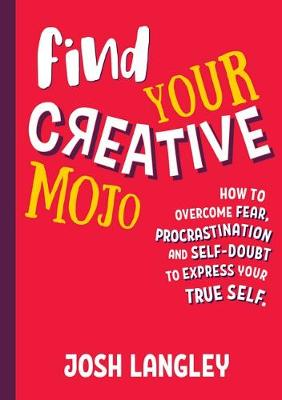 Find Your Creative Mojo: How to Overcome Fear, Procrastination and Self-Doubt to Express Yourtrue Self by Josh Langley