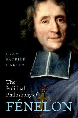The Political Philosophy of Fenelon by Ryan Patrick Hanley