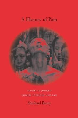 A History of Pain: Trauma in Modern Chinese Literature and Film by Michael Berry